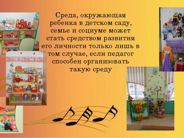 Среда, окружающая ребенка в детском саду, семье и социуме может стать средств...