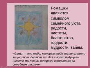 Ромашки являются символом семейного уюта, радости, чистоты, блаженства, гордо