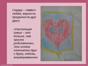 Сердце – символ любви, верности, преданности друг другу. «Настоящая семья – э