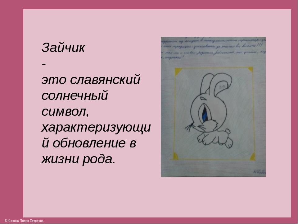 Зайчик - это славянский солнечный символ, характеризующий обновление в жизни...