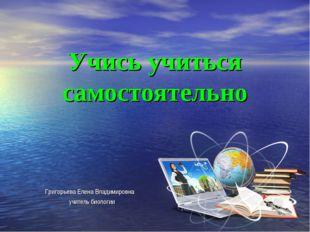 Учись учиться самостоятельно Григорьева Елена Владимировна учитель биологии