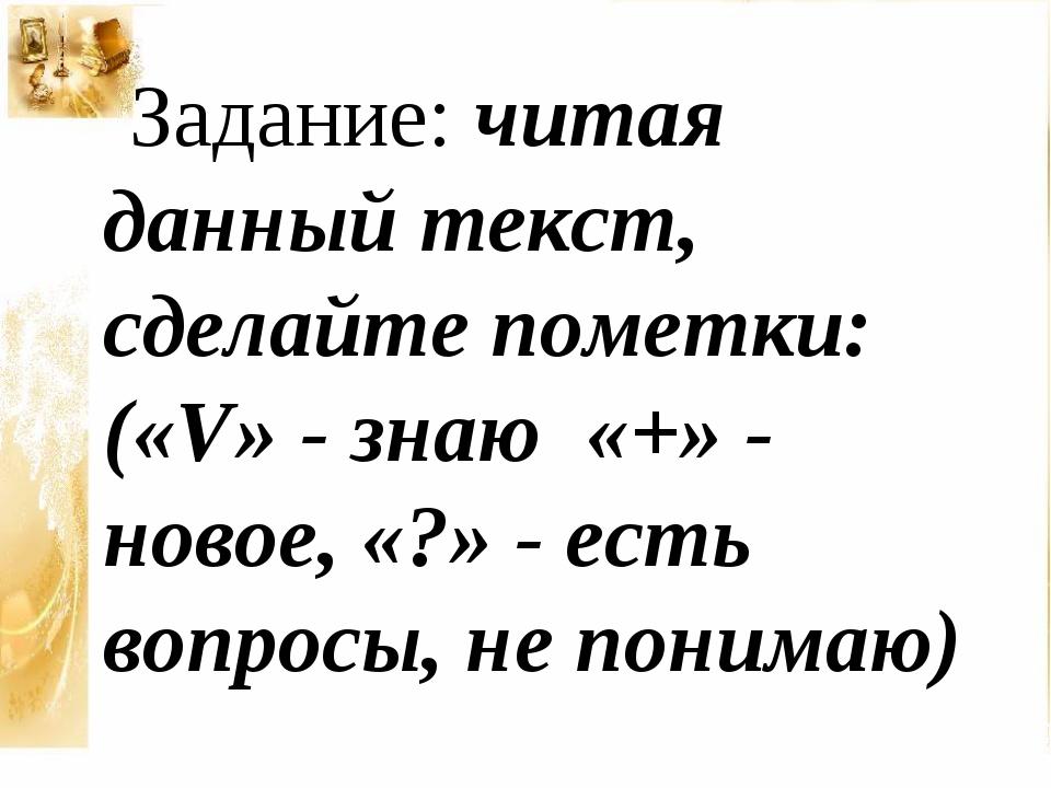 Задание: читая данный текст, сделайте пометки: («V» - знаю «+» - новое, «?»...