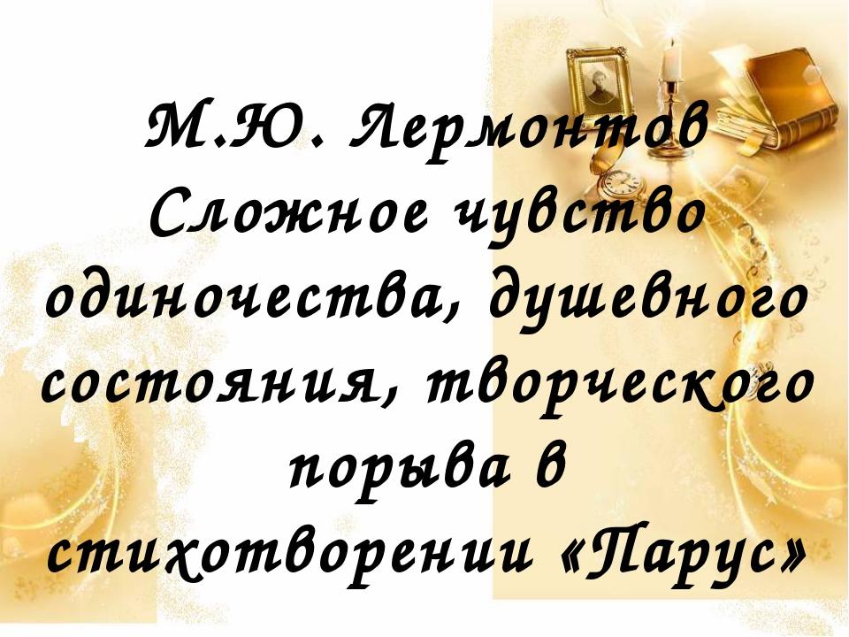 М.Ю. Лермонтов Сложное чувство одиночества, душевного состояния, творческого...