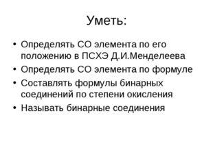 Уметь: Определять СО элемента по его положению в ПСХЭ Д.И.Менделеева Определя