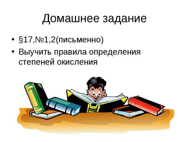 Домашнее задание §17,№1,2(письменно) Выучить правила определения степеней оки...