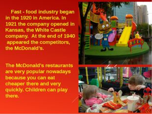 Fast - food industry began in the 1920 in America. In 1921 the company opene