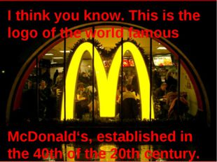 I think you know. This is the logo of the world famous McDonald's, establishe