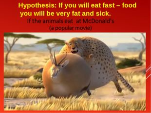 Hypothesis: If you will eat fast – food you will be very fat and sick.
