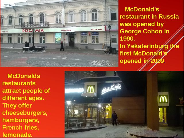 McDonald's restaurant in Russia was opened by George Cohon in 1990. In Yekat...