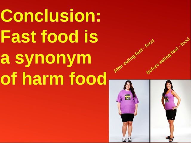 Conclusion: Fast food is a synonym of harm food After eating fast - food Befo...