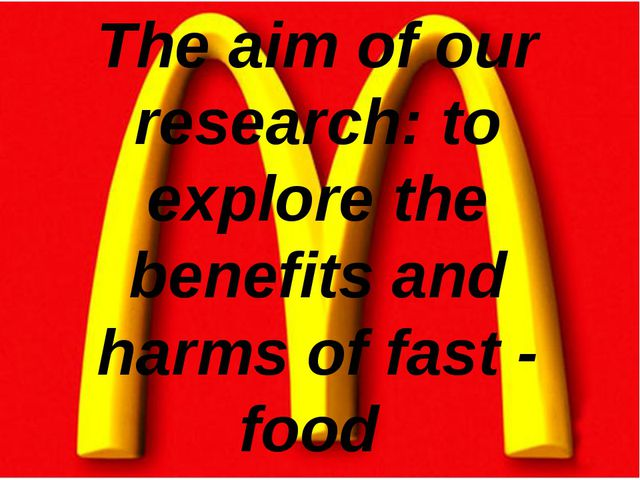 The aim of our research: to explore the benefits and harms of fast - food