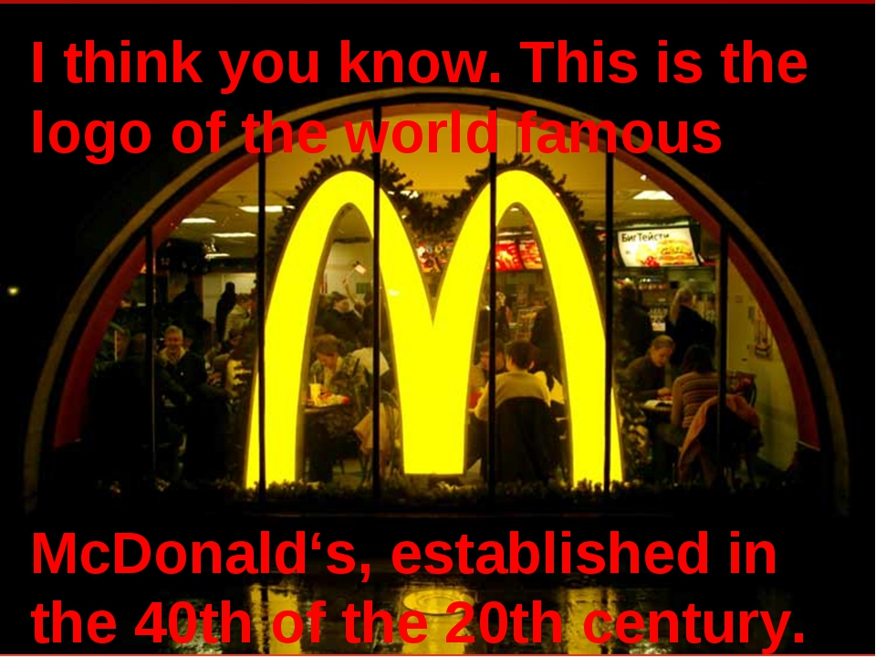 I think you know. This is the logo of the world famous McDonald's, establishe...