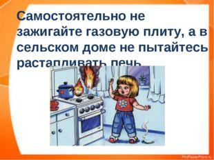 Самостоятельно не зажигайте газовую плиту, а в сельском доме не пытайтесь рас