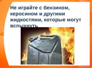 Не играйте с бензином, керосином и другими жидкостями, которые могут вспыхнуть