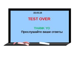* TEST OVER THANK YO Прослушайте ваши ответы