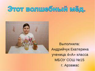 Выполнила: Андрийчук Екатерина ученица 4«А» класса МБОУ СОШ №15 г. Арзамас