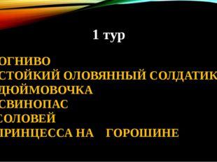 1 тур 1. ОГНИВО 2. СТОЙКИЙ ОЛОВЯННЫЙ СОЛДАТИК 3. ДЮЙМОВОЧКА 4. СВИНОПАС 5. СО