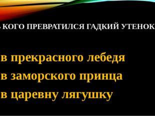 8. В КОГО ПРЕВРАТИЛСЯ ГАДКИЙ УТЕНОК 1. в прекрасного лебедя 2. в заморского п