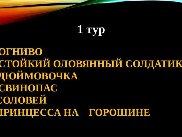1 тур 1. ОГНИВО 2. СТОЙКИЙ ОЛОВЯННЫЙ СОЛДАТИК 3. ДЮЙМОВОЧКА 4. СВИНОПАС 5. СО...