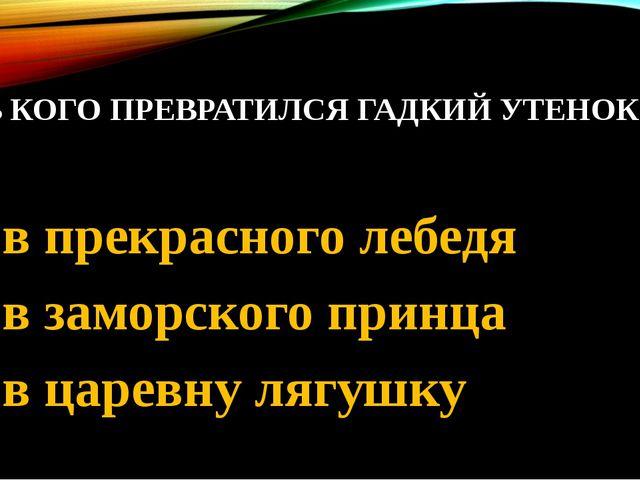 8. В КОГО ПРЕВРАТИЛСЯ ГАДКИЙ УТЕНОК 1. в прекрасного лебедя 2. в заморского п...
