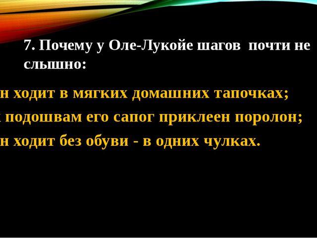 7. Почему у Оле-Лукойе шагов почти не слышно: 1. он ходит в мягких домашних т...