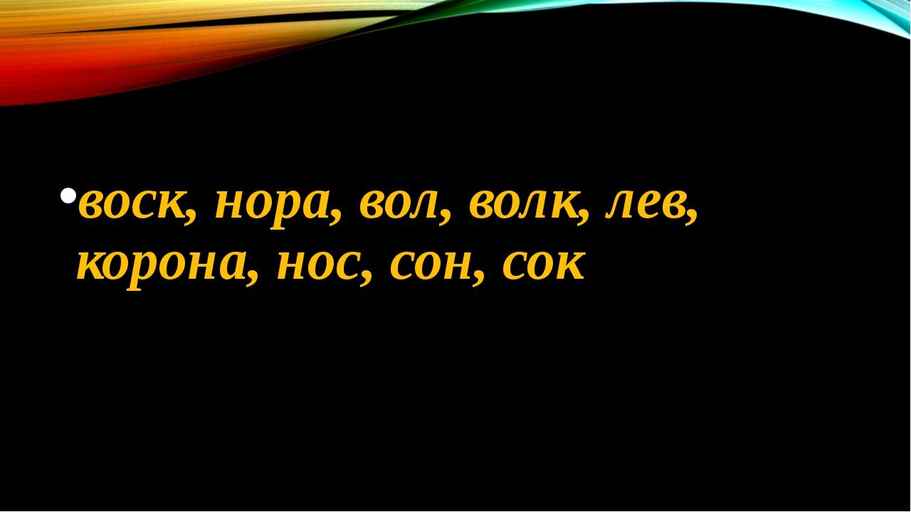 воск, нора, вол, волк, лев, корона, нос, сон, сок