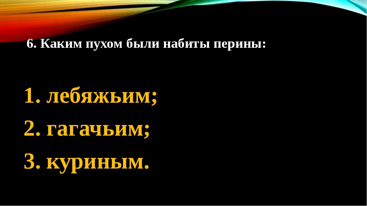 6. Каким пухом были набиты перины: 1. лебяжьим; 2. гагачьим; 3. куриным.