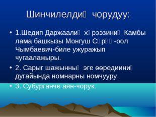 Шинчилелдиң чорудуу: 1.Шедип Даржаалиң хүрээзиниң Камбы лама башкызы Монгуш С