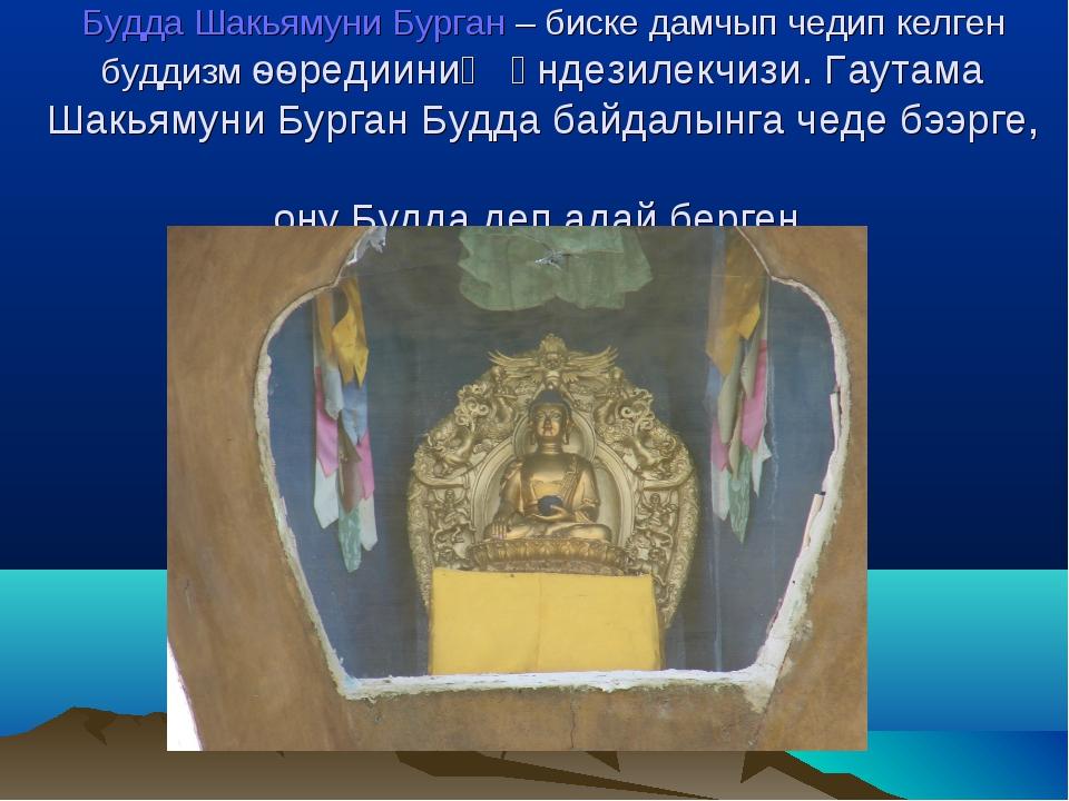 Будда Шакьямуни Бурган – биске дамчып чедип келген буддизм ѳѳредииниң үндези...