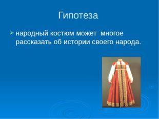 Гипотеза  народный костюм может  многое рассказать об истории своего народа.