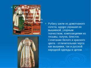 Рубаху шили из домотканого холста, щедро украшая ее вышивкой, узорным ткачест