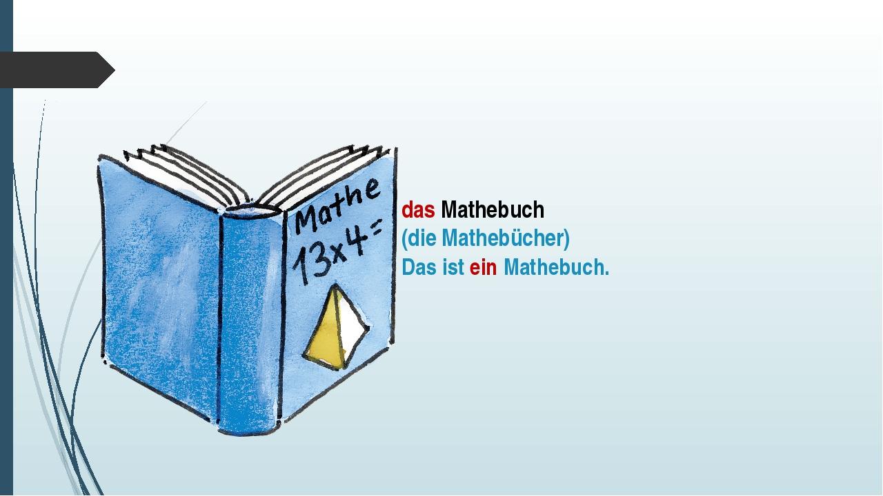 das Mathebuch (die Mathebücher) Das ist ein Mathebuch.