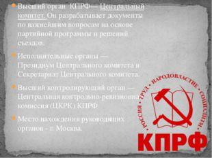 Высший органКПРФ—Центральный комитет. Онразрабатывает документы по важней