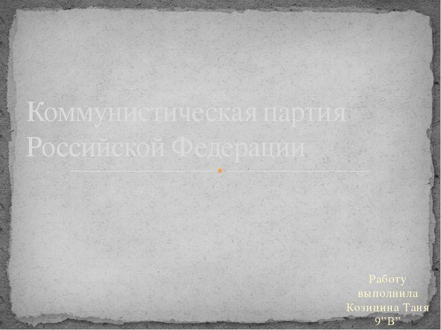 """Работу выполнила Козицина Таня 9""""В"""" Коммунистическая партия Российской Федера..."""