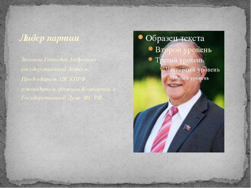 Зюганов Геннадий Андреевич– государственный деятель, Председатель ЦК КПРФ, р...