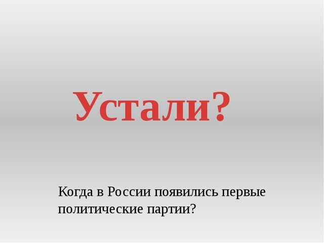 Устали? Когда в России появились первые политические партии?