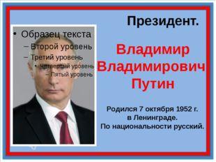Президент. Владимир Владимирович Путин Родился 7 октября 1952 г. в Ленинград