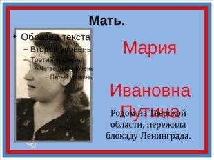 Мать. Мария Ивановна Путина Родом из Тверской области, пережила блокаду Ленин