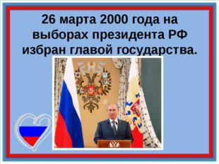 26 марта 2000 года на выборах президента РФ избран главой государства.