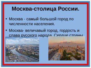 Москва-столица России. Москва - самый большой город по численности населения.