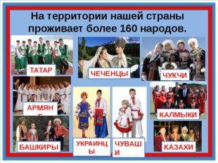 На территории нашей страны проживает более 160 народов. ТАТАРЫ АРМЯНЕ ЧЕЧЕНЦЫ
