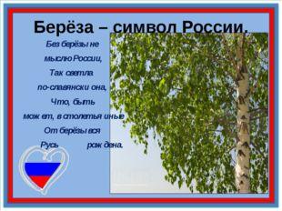 Берёза – символ России. Без берёзы не мыслю России, Так светла по-славянски о