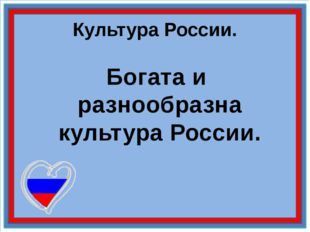 Культура России. Богата и разнообразна культура России.