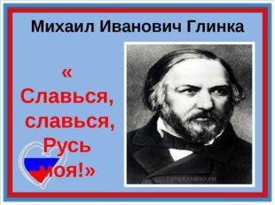 Михаил Иванович Глинка « Славься, славься, Русь моя!»