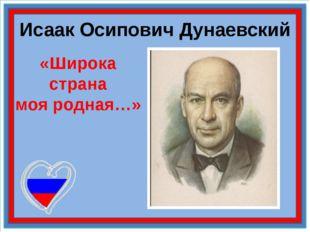 Исаак Осипович Дунаевский «Широка страна моя родная…»