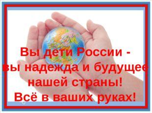 Вы дети России - вы надежда и будущее нашей страны! Всё в ваших руках!