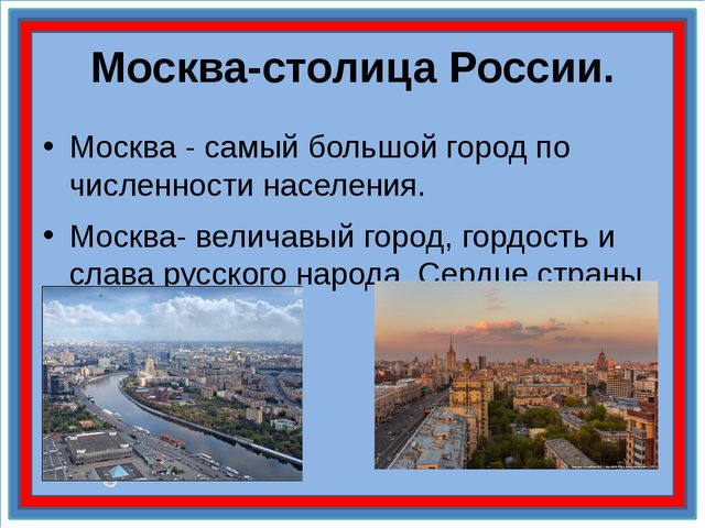 Москва-столица России. Москва - самый большой город по численности населения....