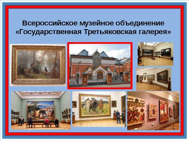 Всероссийское музейное объединение «Государственная Третьяковская галерея»