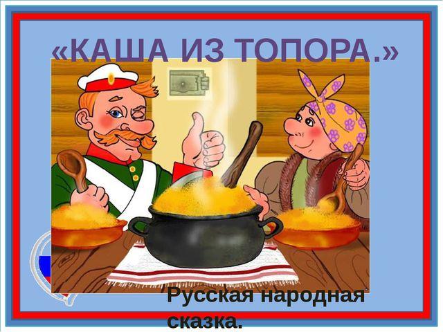 «КАША ИЗ ТОПОРА.» Русская народная сказка.