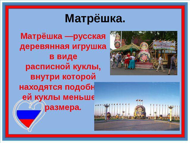 Матрёшка. Матрёшка—русская деревянная игрушка в виде расписнойкуклы, внутри...